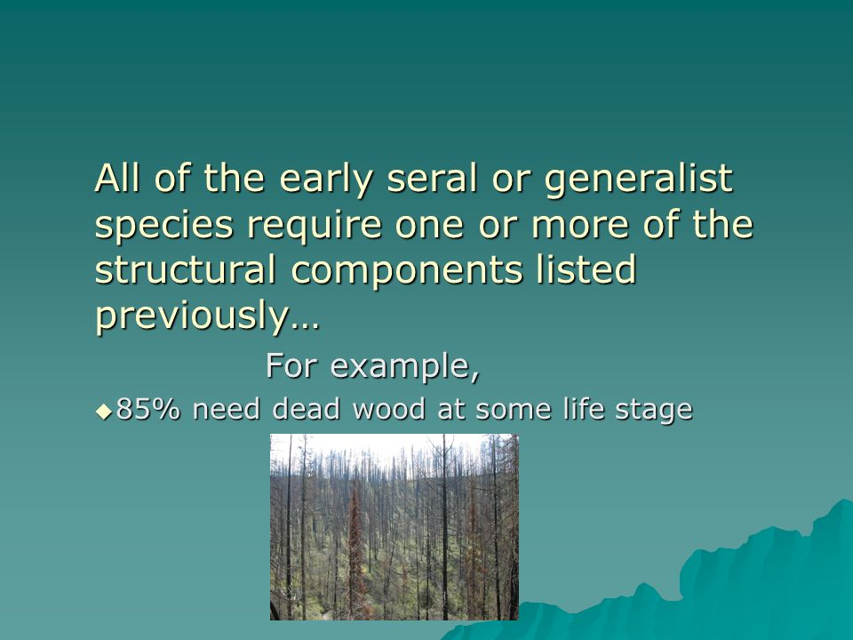 All of the early seral or generalist species require one or more of the structural components listed previously… For example, 85% need dead wood at some life stage 85% need dead wood at some life stage