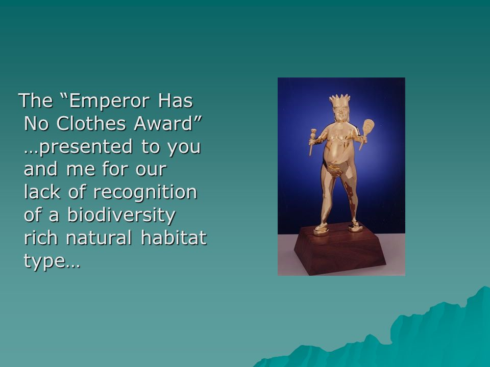 The Emperor Has No Clothes Award …presented to you and me for our lack of recognition of a biodiversity rich natural habitat type… The Emperor Has No Clothes Award …presented to you and me for our lack of recognition of a biodiversity rich natural habitat type…