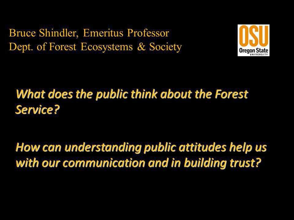 Bruce Shindler, Emeritus Professor Dept. of Forest Ecosystems & Society What does the public think about the Forest Service? How can understanding pub