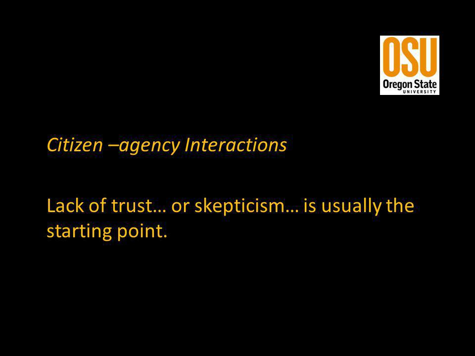 Citizen –agency Interactions Lack of trust… or skepticism… is usually the starting point.