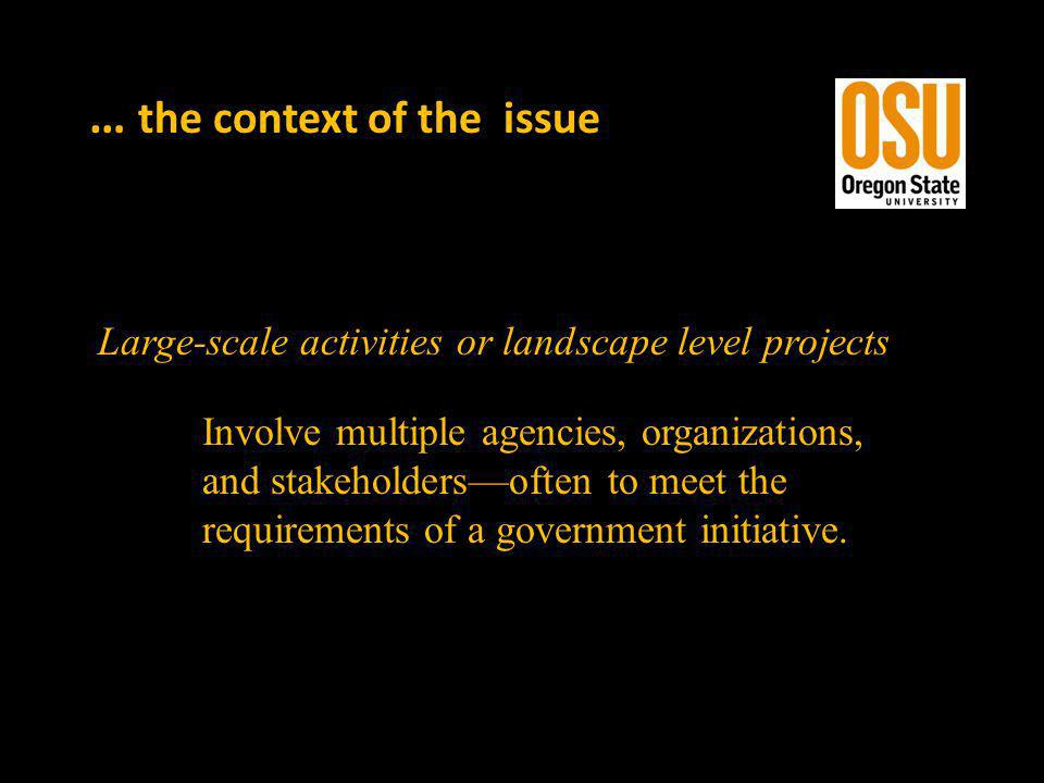 … the context of the issue Large-scale activities or landscape level projects Involve multiple agencies, organizations, and stakeholdersoften to meet