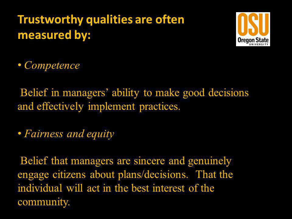 Trustworthy qualities are often measured by: Competence Belief in managers ability to make good decisions and effectively implement practices. Fairnes