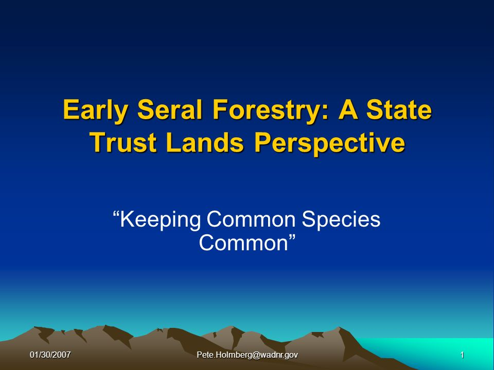01/30/20071Pete.Holmberg@wadnr.gov Early Seral Forestry: A State Trust Lands Perspective Keeping Common Species Common