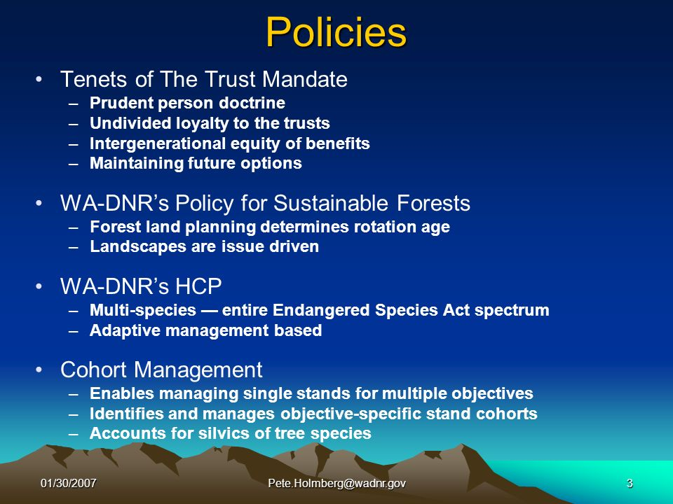 01/30/2007Pete.Holmberg@wadnr.gov3Policies Tenets of The Trust Mandate –Prudent person doctrine –Undivided loyalty to the trusts –Intergenerational equity of benefits –Maintaining future options WA-DNRs Policy for Sustainable Forests –Forest land planning determines rotation age –Landscapes are issue driven WA-DNRs HCP –Multi-species entire Endangered Species Act spectrum –Adaptive management based Cohort Management –Enables managing single stands for multiple objectives –Identifies and manages objective-specific stand cohorts –Accounts for silvics of tree species