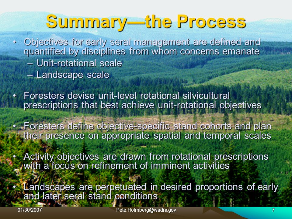 01/30/2007Pete.Holmberg@wadnr.gov7 Summarythe Process Objectives for early seral management are defined and quantified by disciplines from whom concerns emanateObjectives for early seral management are defined and quantified by disciplines from whom concerns emanate –Unit-rotational scale –Landscape scale Foresters devise unit-level rotational silvicultural prescriptions that best achieve unit-rotational objectivesForesters devise unit-level rotational silvicultural prescriptions that best achieve unit-rotational objectives Foresters define objective-specific stand cohorts and plan their presence on appropriate spatial and temporal scalesForesters define objective-specific stand cohorts and plan their presence on appropriate spatial and temporal scales Activity objectives are drawn from rotational prescriptions with a focus on refinement of imminent activitiesActivity objectives are drawn from rotational prescriptions with a focus on refinement of imminent activities Landscapes are perpetuated in desired proportions of early and later seral stand conditionsLandscapes are perpetuated in desired proportions of early and later seral stand conditions