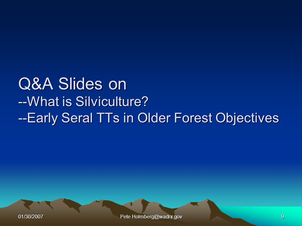 01/30/2007Pete.Holmberg@wadnr.gov9 Q&A Slides on --What is Silviculture? --Early Seral TTs in Older Forest Objectives