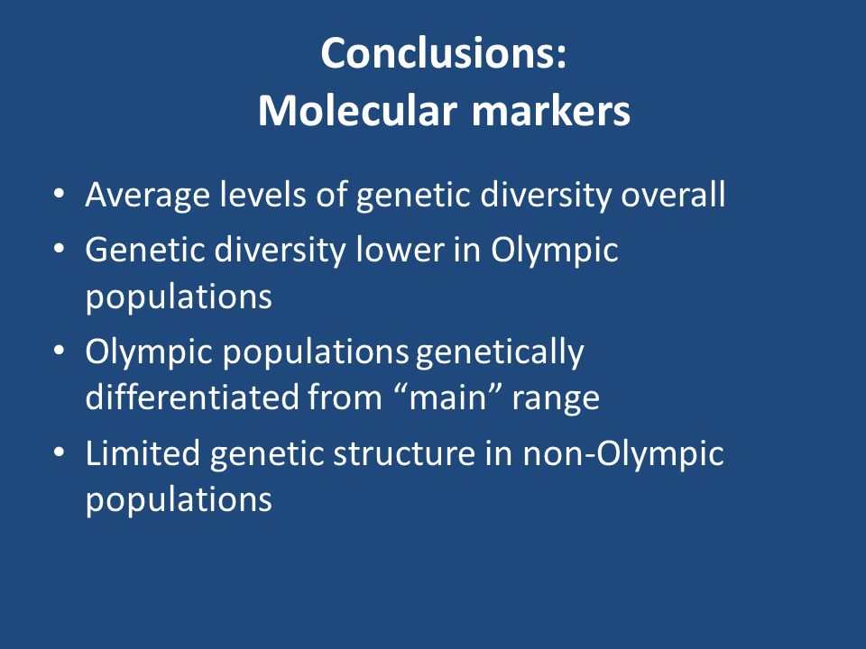 Conclusions: Molecular markers Average levels of genetic diversity overall Genetic diversity lower in Olympic populations Olympic populations genetically differentiated from main range Limited genetic structure in non-Olympic populations