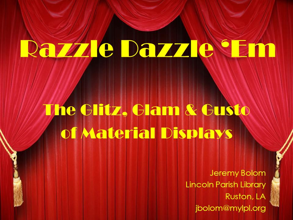 Razzle Dazzle Em The Glitz, Glam & Gusto of Material Displays Jeremy Bolom Lincoln Parish Library Ruston, LA jbolom@mylpl.org