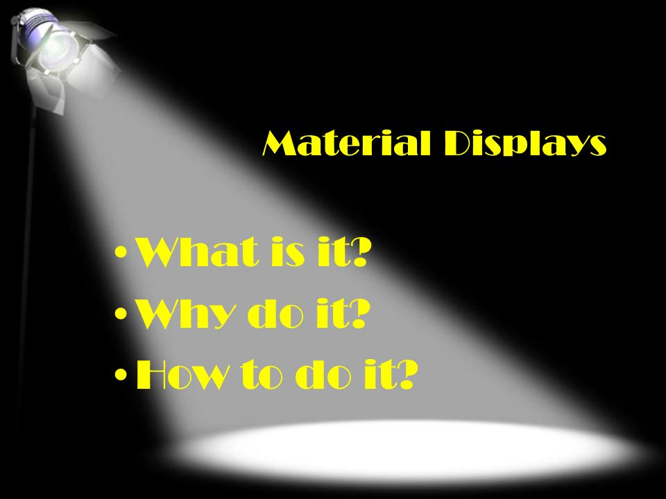 Material Displays What is it? Why do it? How to do it?
