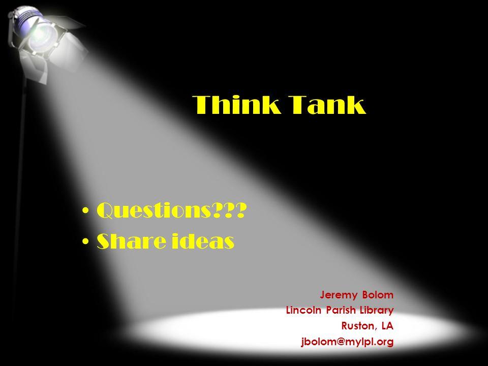 Think Tank Questions??? Share ideas Jeremy Bolom Lincoln Parish Library Ruston, LA jbolom@mylpl.org
