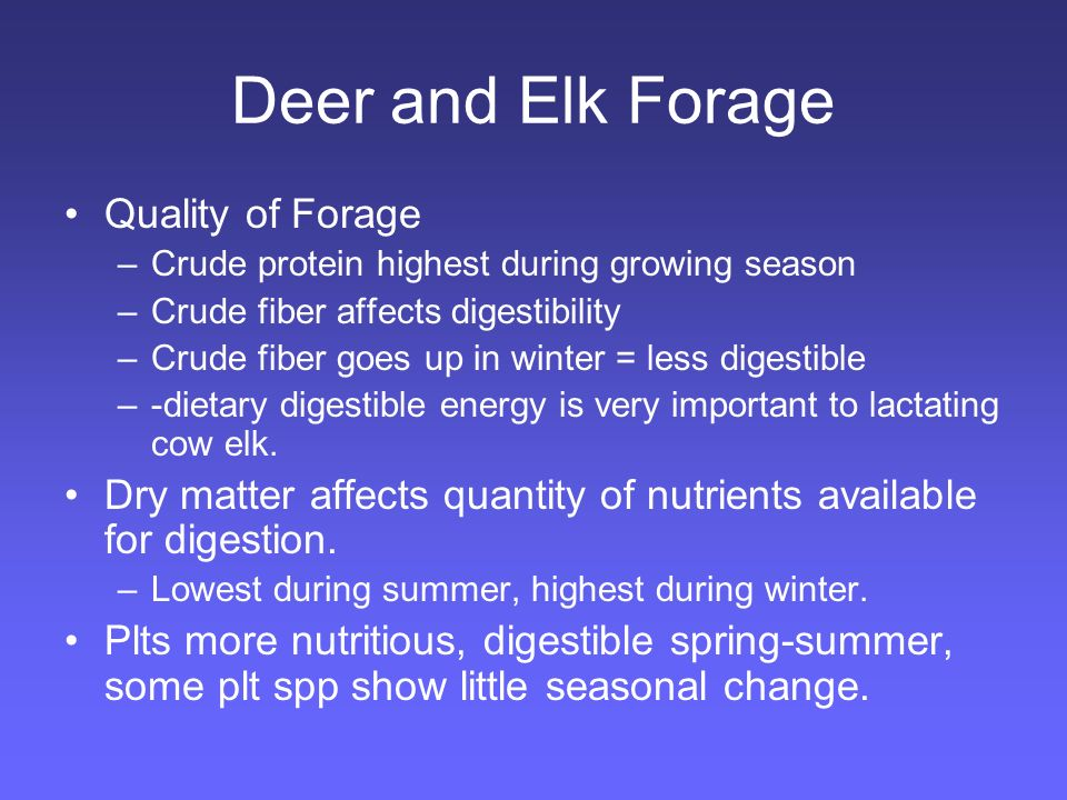 Deer and Elk Forage Quality of Forage –Crude protein highest during growing season –Crude fiber affects digestibility –Crude fiber goes up in winter = less digestible –-dietary digestible energy is very important to lactating cow elk.
