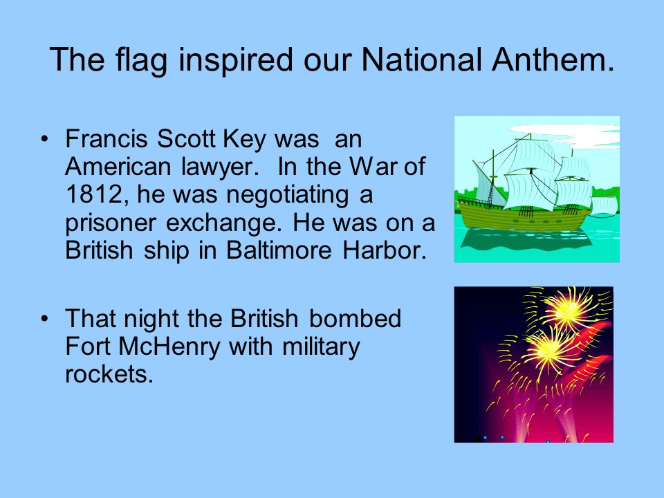 The flag inspired our National Anthem.Francis Scott Key was an American lawyer.