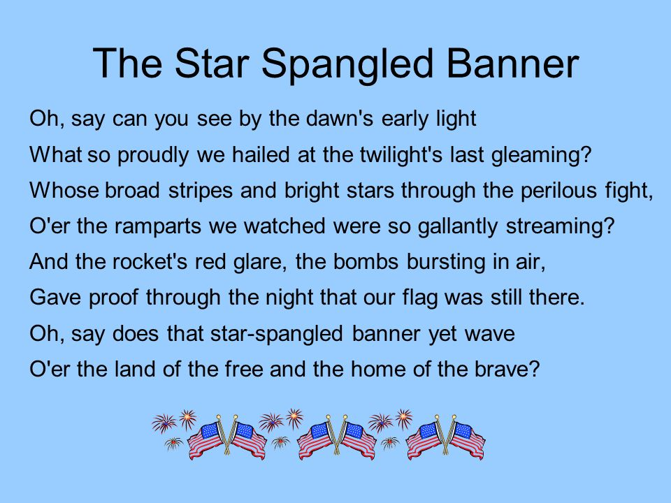 The Star Spangled Banner Oh, say can you see by the dawn s early light What so proudly we hailed at the twilight s last gleaming.