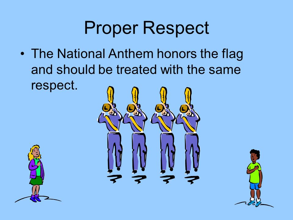 Proper Respect The National Anthem honors the flag and should be treated with the same respect.