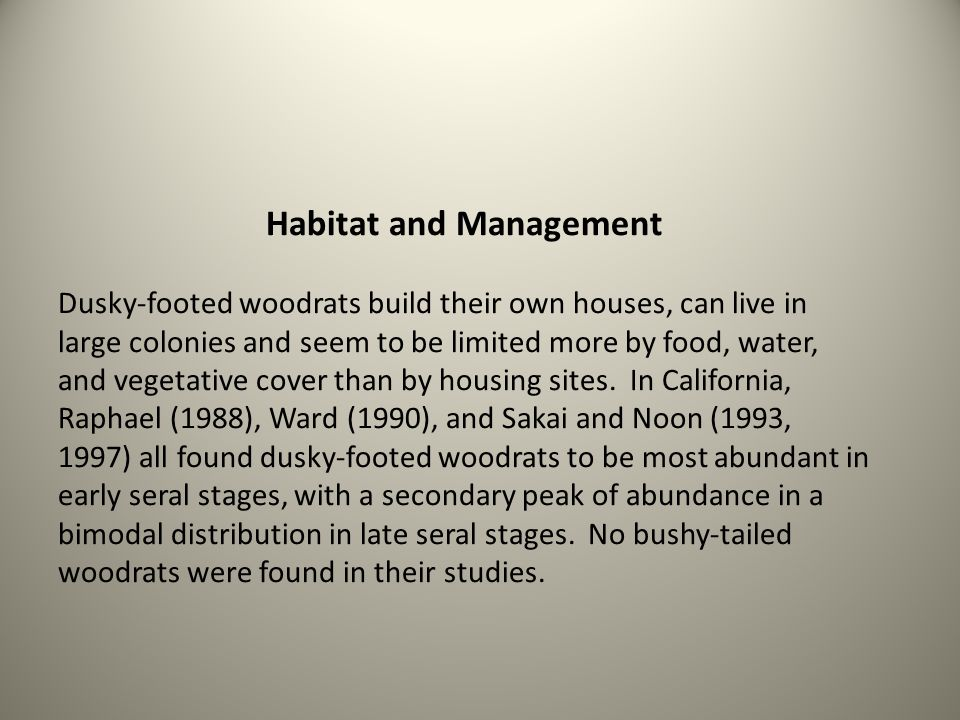 Habitat and Management Dusky-footed woodrats build their own houses, can live in large colonies and seem to be limited more by food, water, and vegetative cover than by housing sites.
