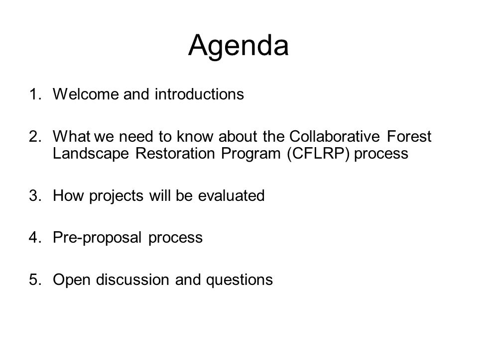 Agenda 1.Welcome and introductions 2.What we need to know about the Collaborative Forest Landscape Restoration Program (CFLRP) process 3.How projects will be evaluated 4.Pre-proposal process 5.Open discussion and questions