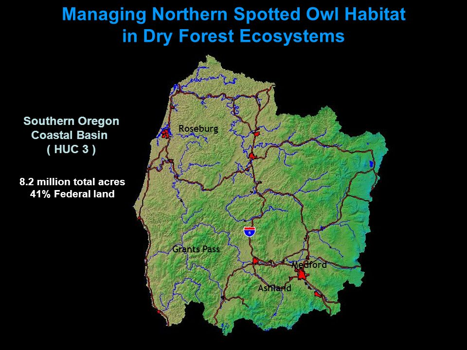 Managing Northern Spotted Owl Habitat in Dry Forest Ecosystems Medford Ashland Grants Pass Roseburg Coos Bay 8.2 million total acres 41% Federal land Southern Oregon Coastal Basin ( HUC 3 )