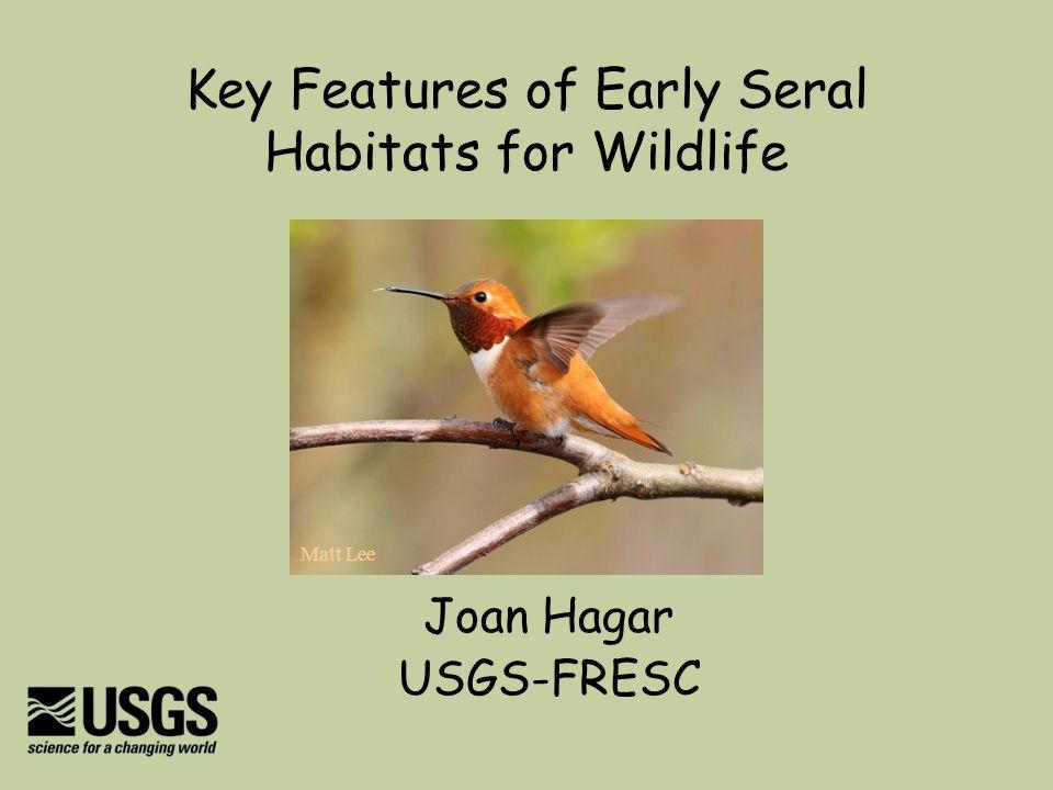 Key Features of Early Seral Habitats for Wildlife Joan Hagar USGS-FRESC Matt Lee