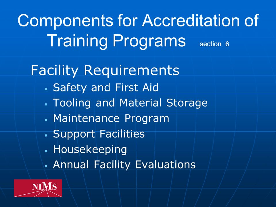 Components for Accreditation of Training Programs section 6 Facility Requirements Safety and First Aid Tooling and Material Storage Maintenance Program Support Facilities Housekeeping Annual Facility Evaluations