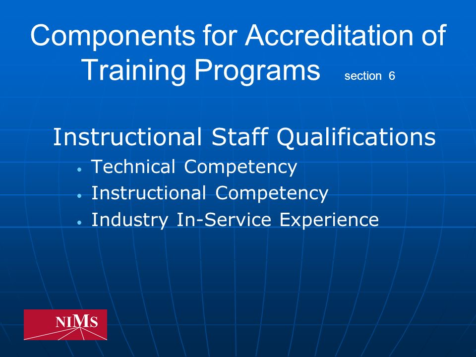 Components for Accreditation of Training Programs section 6 Instructional Staff Qualifications Technical Competency Instructional Competency Industry In-Service Experience