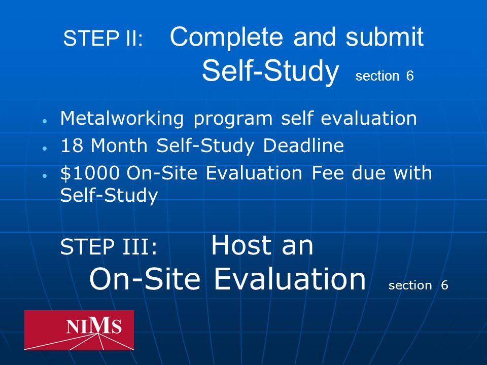 STEP II: Complete and submit Self-Study section 6 Metalworking program self evaluation 18 Month Self-Study Deadline $1000 On-Site Evaluation Fee due with Self-Study STEP III: Host an On-Site Evaluation section 6