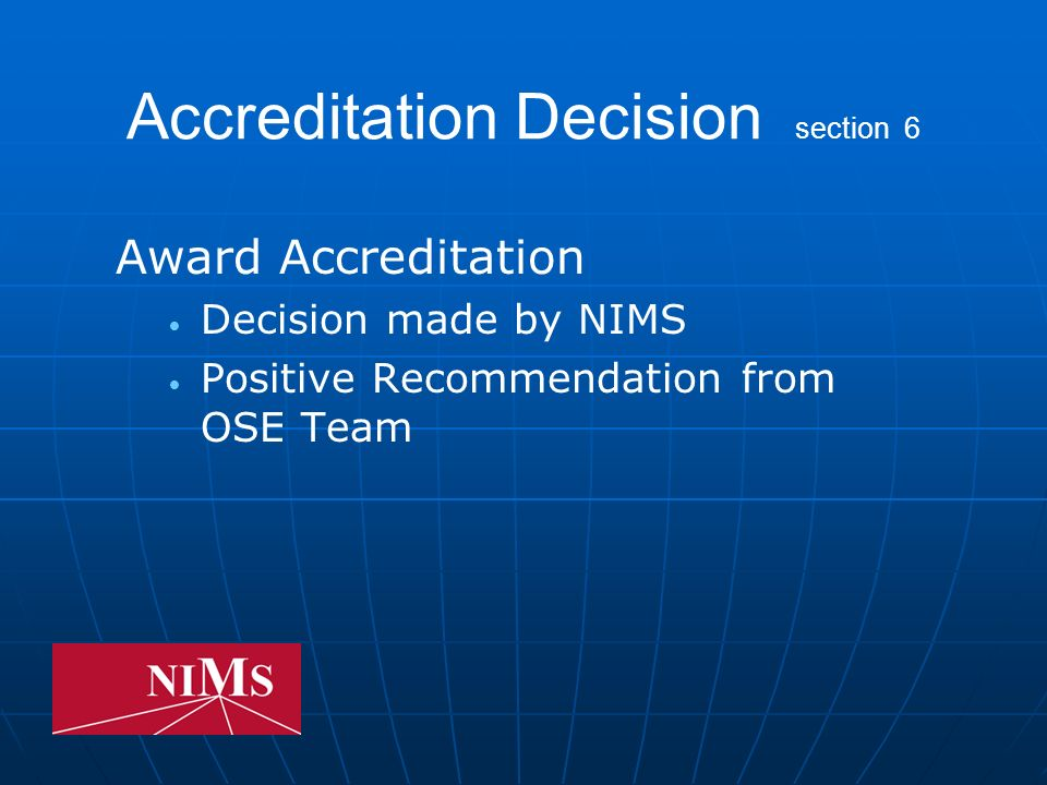 Accreditation Decision (cont) section 6 Deny Accreditation Negative Recommendation from OSE Team reflecting one or more of the following: imminent danger safety violation numerous safety violations significant conflict between program and Advisory Committee misrepresentation by applicant program inadequate facilities