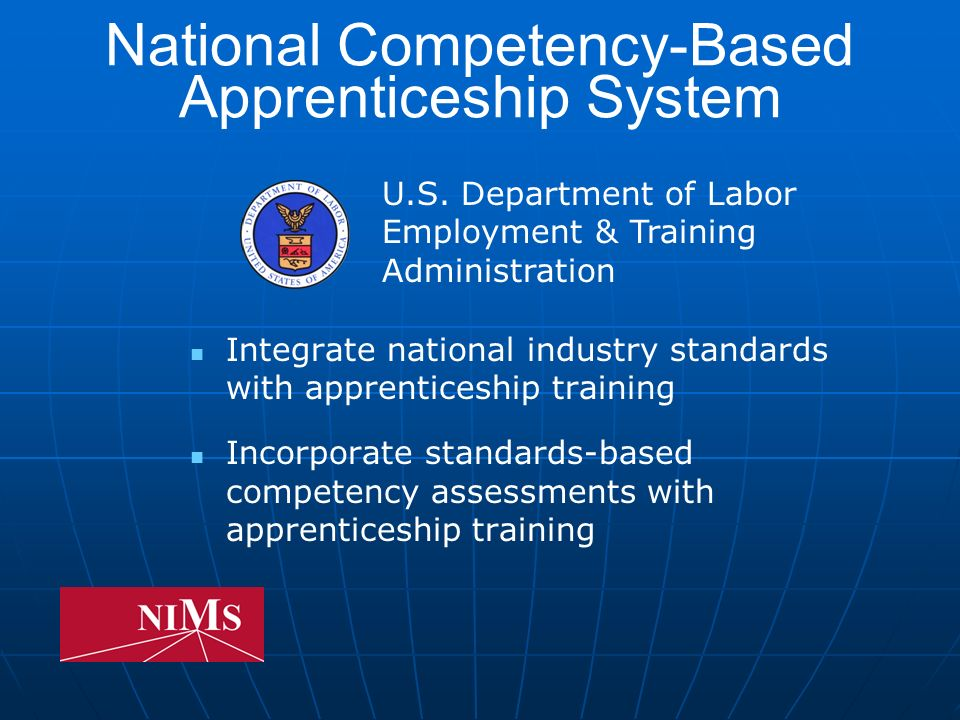 National Competency-Based Apprenticeship System Integrate national industry standards with apprenticeship training Incorporate standards-based competency assessments with apprenticeship training U.S.