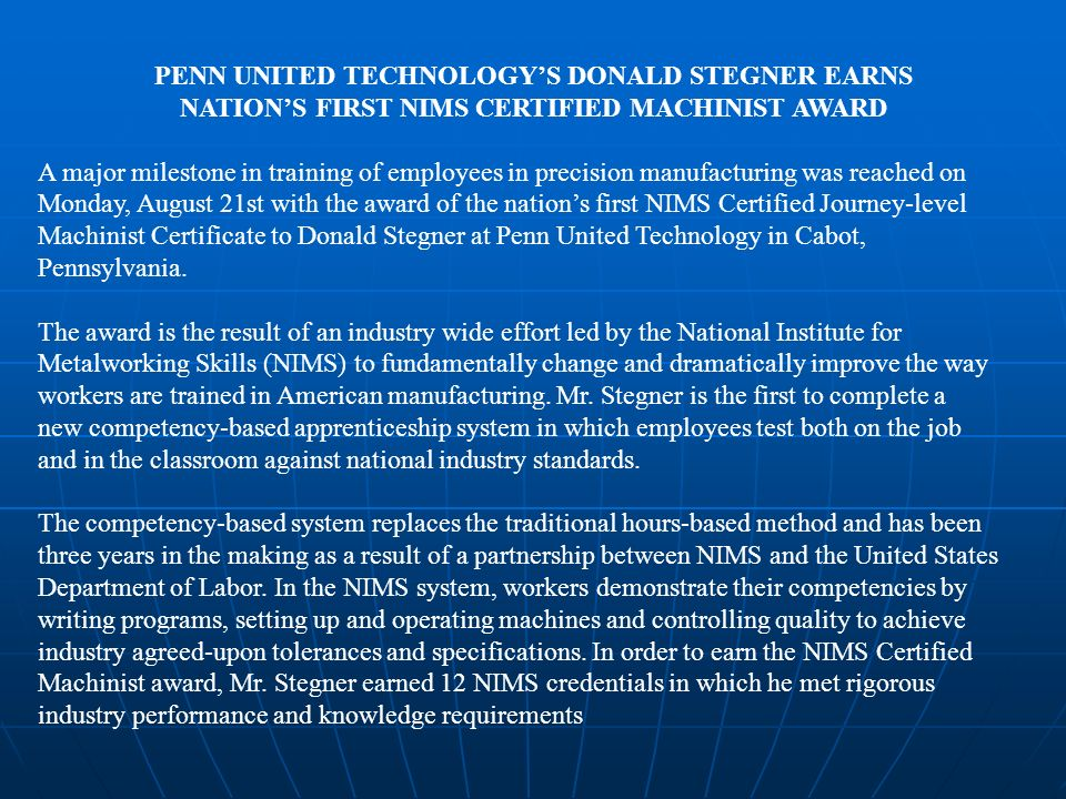 PENN UNITED TECHNOLOGYS DONALD STEGNER EARNS NATIONS FIRST NIMS CERTIFIED MACHINIST AWARD A major milestone in training of employees in precision manufacturing was reached on Monday, August 21st with the award of the nations first NIMS Certified Journey-level Machinist Certificate to Donald Stegner at Penn United Technology in Cabot, Pennsylvania.