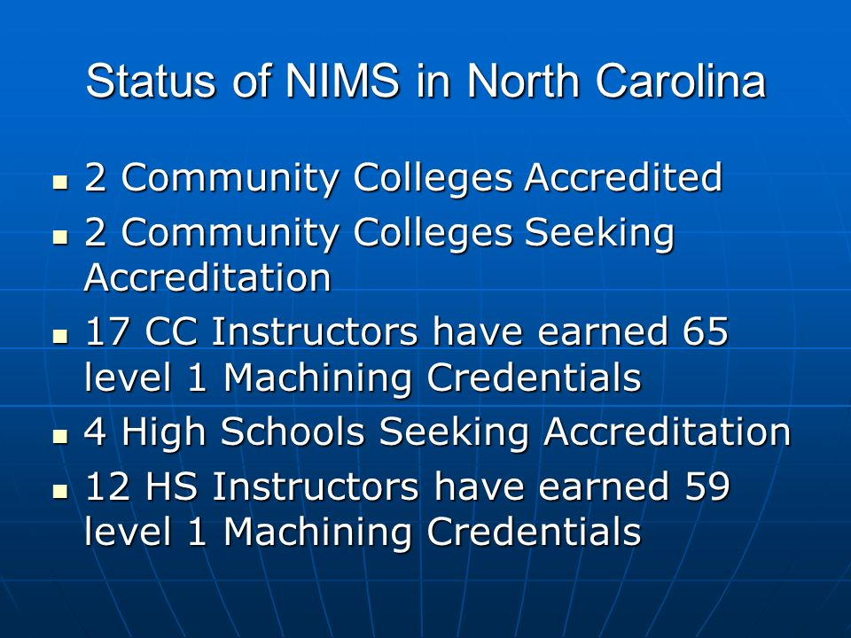 Status of NIMS in North Carolina 2 Community Colleges Accredited 2 Community Colleges Accredited 2 Community Colleges Seeking Accreditation 2 Community Colleges Seeking Accreditation 17 CC Instructors have earned 65 level 1 Machining Credentials 17 CC Instructors have earned 65 level 1 Machining Credentials 4 High Schools Seeking Accreditation 4 High Schools Seeking Accreditation 12 HS Instructors have earned 59 level 1 Machining Credentials 12 HS Instructors have earned 59 level 1 Machining Credentials