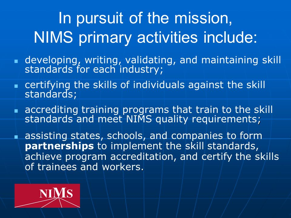 In pursuit of the mission, NIMS primary activities include: developing, writing, validating, and maintaining skill standards for each industry; certifying the skills of individuals against the skill standards; ; accrediting training programs that train to the skill standards and meet NIMS quality requirements;.