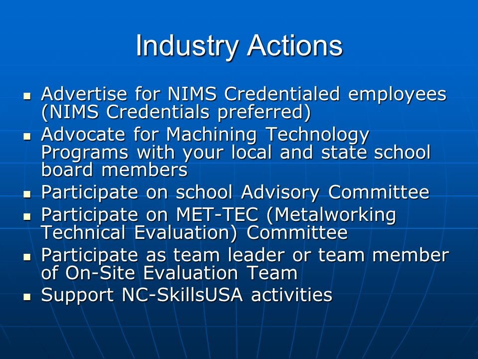 Industry Actions Advertise for NIMS Credentialed employees (NIMS Credentials preferred) Advertise for NIMS Credentialed employees (NIMS Credentials preferred) Advocate for Machining Technology Programs with your local and state school board members Advocate for Machining Technology Programs with your local and state school board members Participate on school Advisory Committee Participate on school Advisory Committee Participate on MET-TEC (Metalworking Technical Evaluation) Committee Participate on MET-TEC (Metalworking Technical Evaluation) Committee Participate as team leader or team member of On-Site Evaluation Team Participate as team leader or team member of On-Site Evaluation Team Support NC-SkillsUSA activities Support NC-SkillsUSA activities
