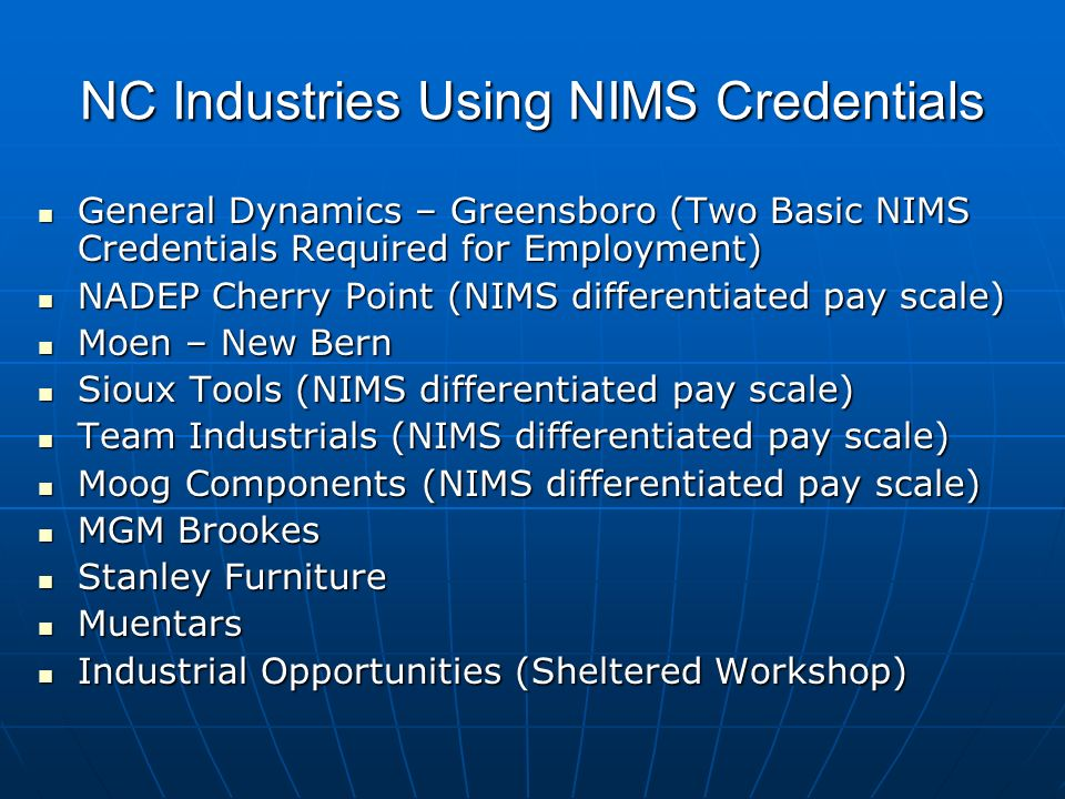 NC Industries Using NIMS Credentials General Dynamics – Greensboro (Two Basic NIMS Credentials Required for Employment) General Dynamics – Greensboro (Two Basic NIMS Credentials Required for Employment) NADEP Cherry Point (NIMS differentiated pay scale) NADEP Cherry Point (NIMS differentiated pay scale) Moen – New Bern Moen – New Bern Sioux Tools (NIMS differentiated pay scale) Sioux Tools (NIMS differentiated pay scale) Team Industrials (NIMS differentiated pay scale) Team Industrials (NIMS differentiated pay scale) Moog Components (NIMS differentiated pay scale) Moog Components (NIMS differentiated pay scale) MGM Brookes MGM Brookes Stanley Furniture Stanley Furniture Muentars Muentars Industrial Opportunities (Sheltered Workshop) Industrial Opportunities (Sheltered Workshop)
