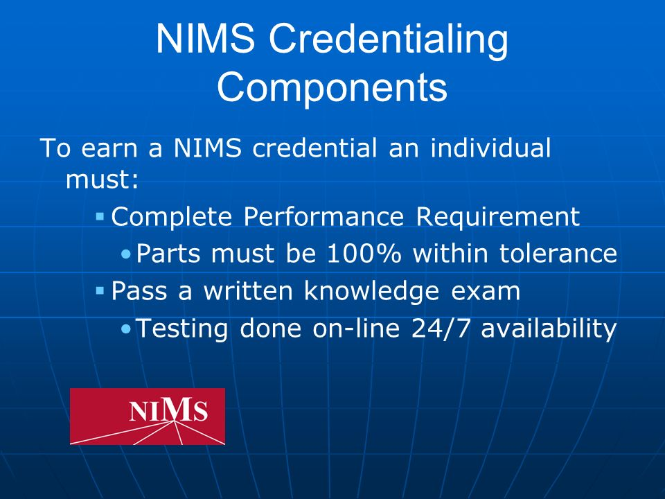 NIMS Credentialing Components To earn a NIMS credential an individual must: Complete Performance Requirement Parts must be 100% within tolerance Pass a written knowledge exam Testing done on-line 24/7 availability