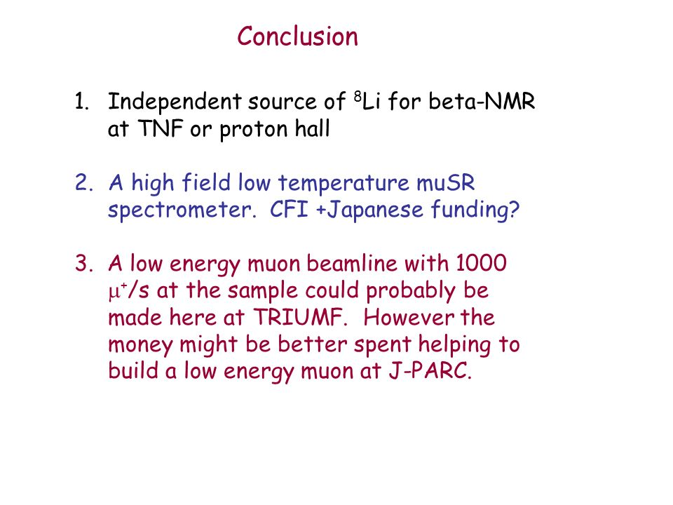 1.Independent source of 8 Li for beta-NMR at TNF or proton hall 2.A high field low temperature muSR spectrometer.