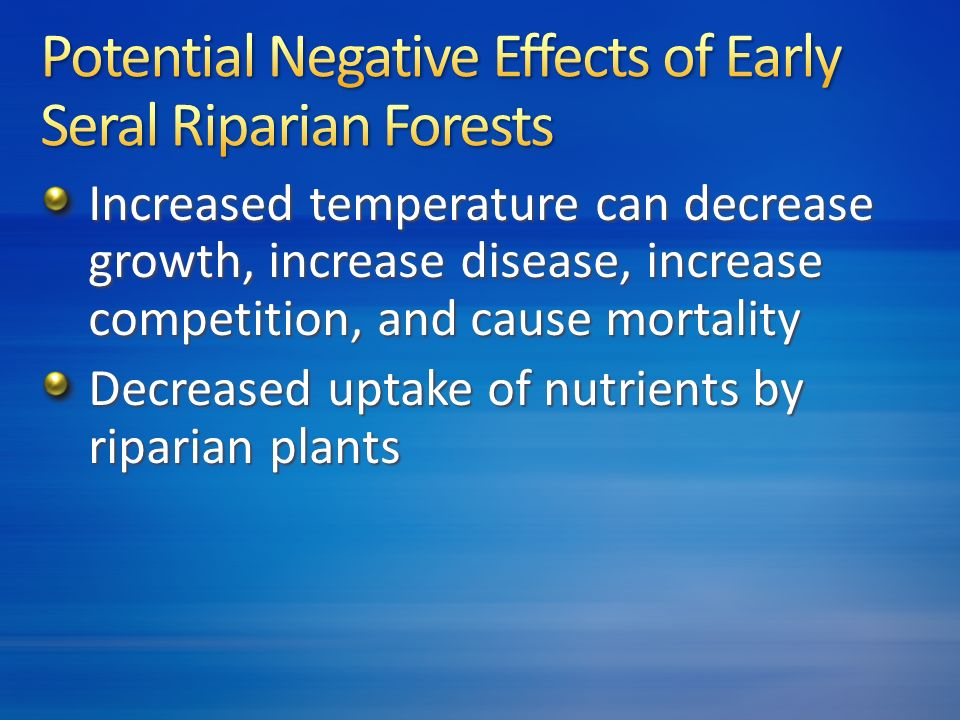 Increased temperature can decrease growth, increase disease, increase competition, and cause mortality Decreased uptake of nutrients by riparian plants