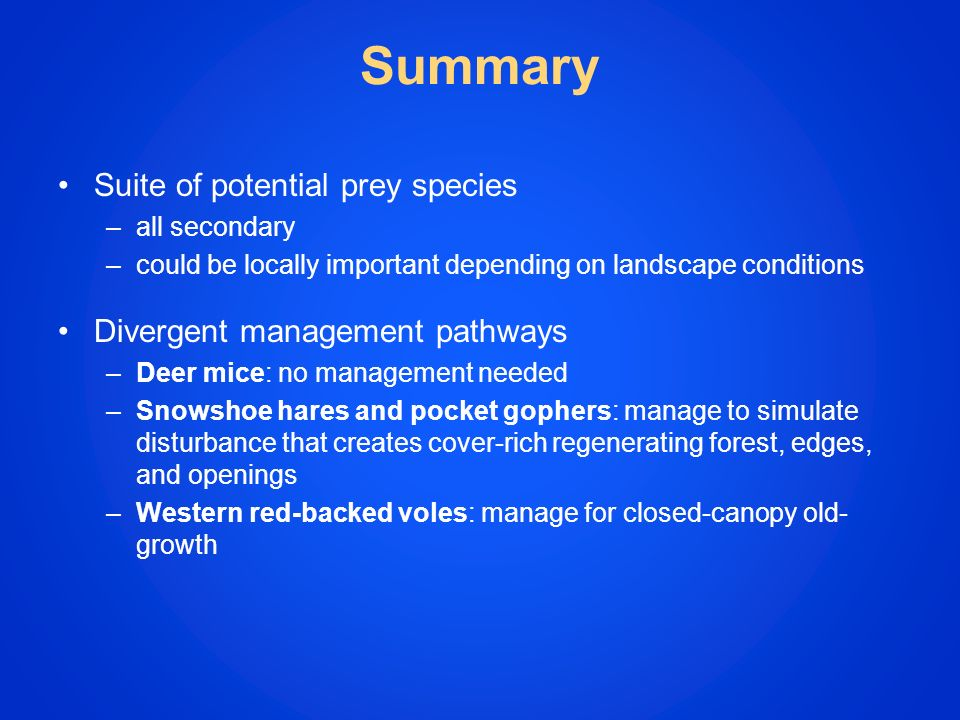 Suite of potential prey species –all secondary –could be locally important depending on landscape conditions Divergent management pathways –Deer mice: no management needed –Snowshoe hares and pocket gophers: manage to simulate disturbance that creates cover-rich regenerating forest, edges, and openings –Western red-backed voles: manage for closed-canopy old- growth Summary