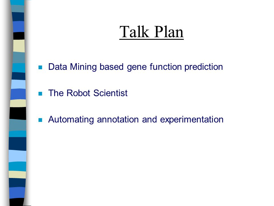 Talk Plan n Data Mining based gene function prediction n The Robot Scientist n Automating annotation and experimentation