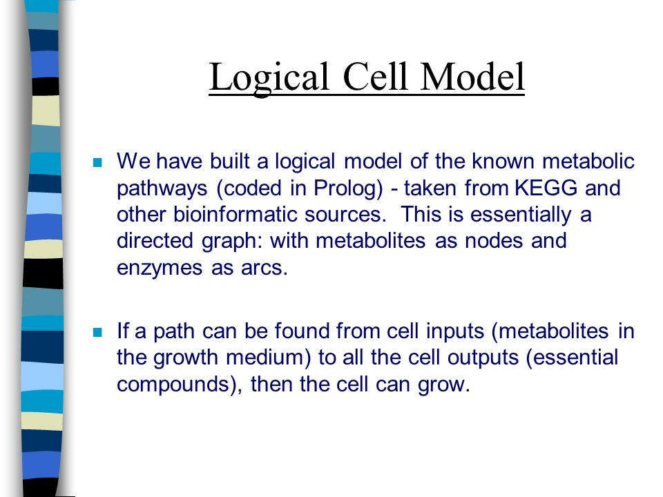 Logical Cell Model n We have built a logical model of the known metabolic pathways (coded in Prolog) - taken from KEGG and other bioinformatic sources.