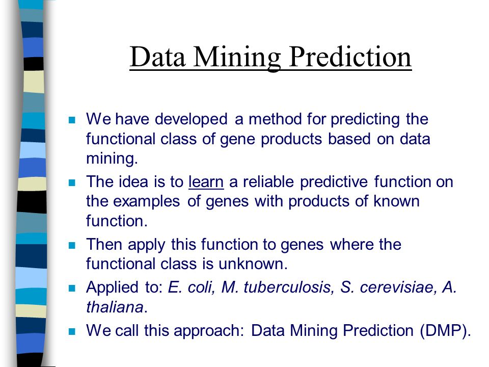 Data Mining Prediction n We have developed a method for predicting the functional class of gene products based on data mining.
