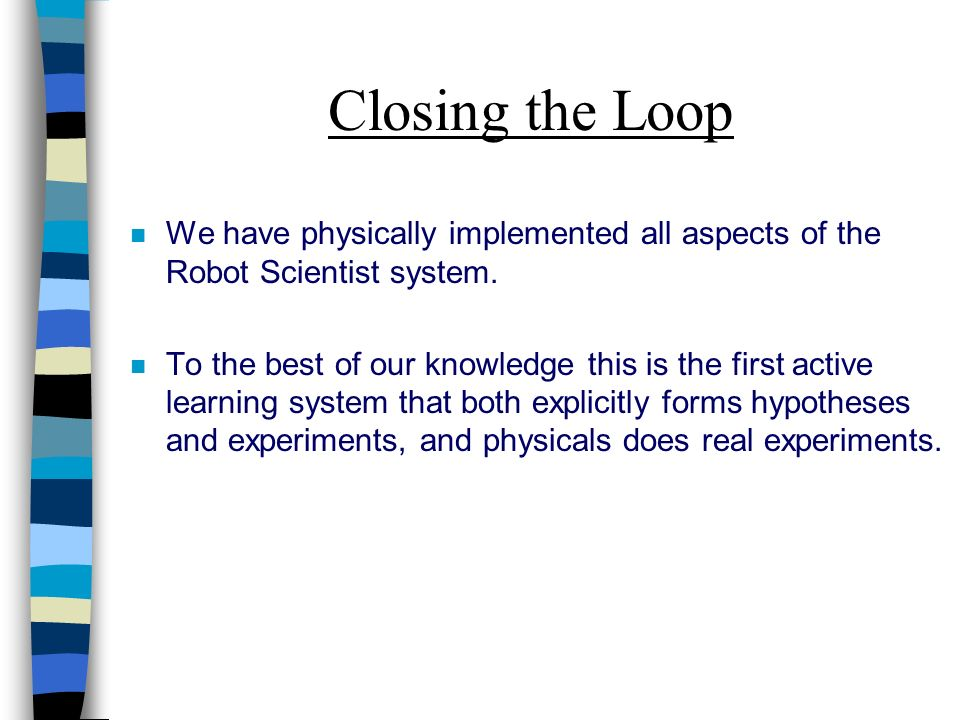 Closing the Loop n We have physically implemented all aspects of the Robot Scientist system.