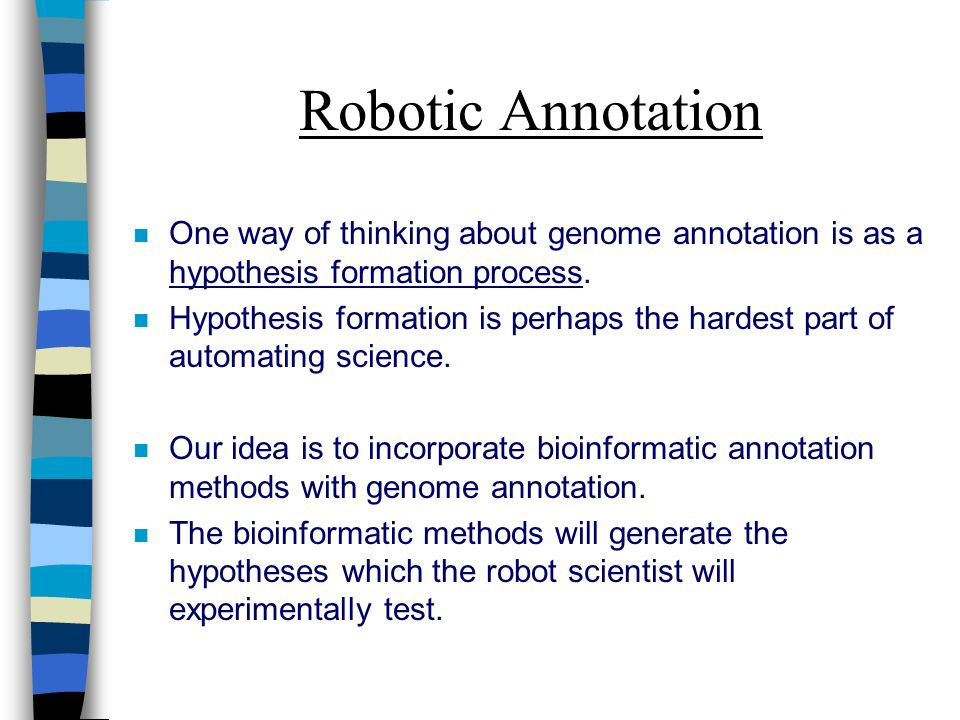 Robotic Annotation n One way of thinking about genome annotation is as a hypothesis formation process.