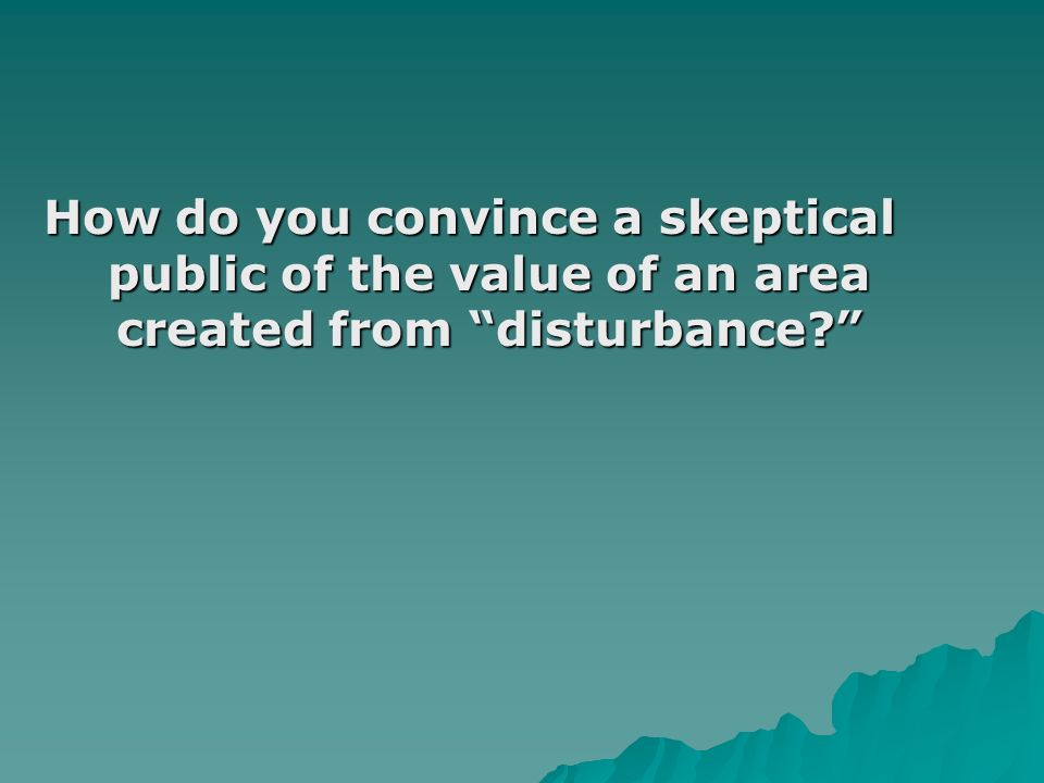 How do you convince a skeptical public of the value of an area created from disturbance?