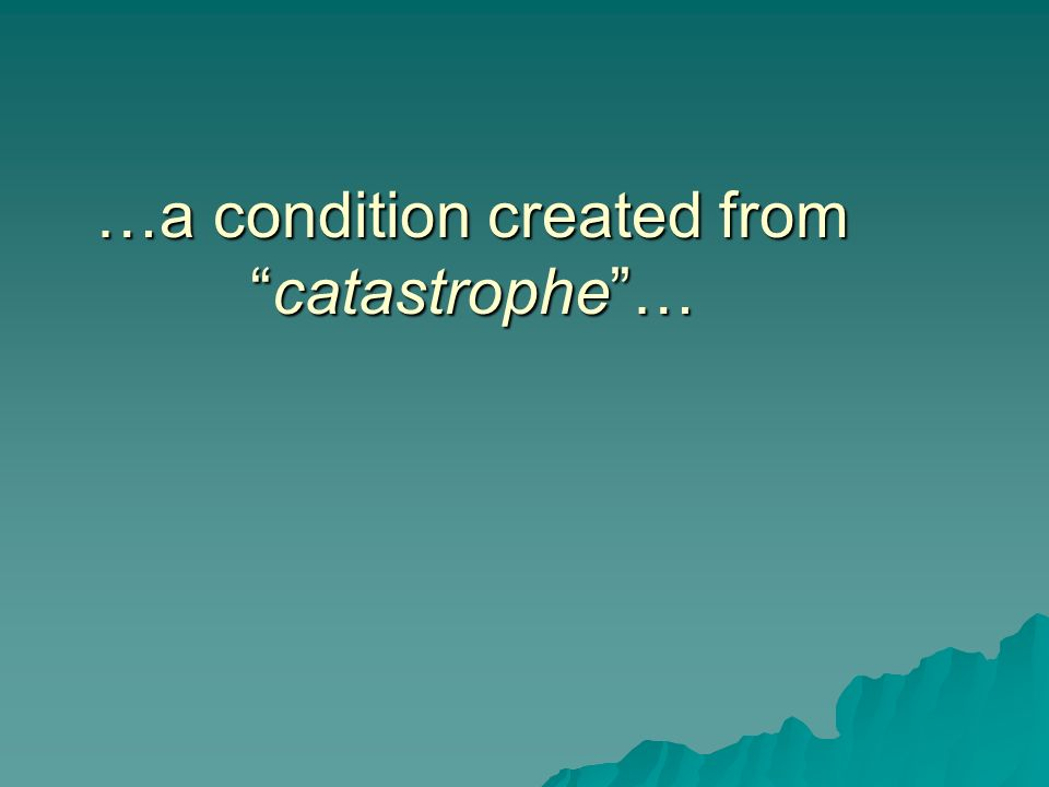 …a condition created fromcatastrophe… …a condition created fromcatastrophe…