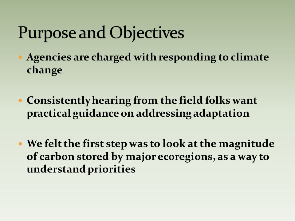Agencies are charged with responding to climate change Consistently hearing from the field folks want practical guidance on addressing adaptation We felt the first step was to look at the magnitude of carbon stored by major ecoregions, as a way to understand priorities
