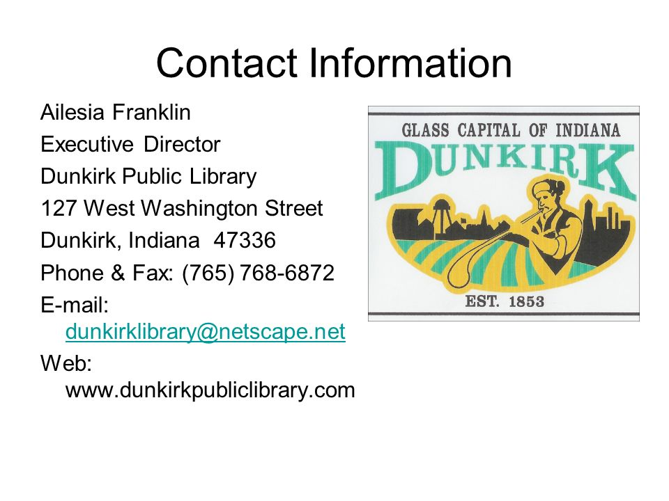 Contact Information Ailesia Franklin Executive Director Dunkirk Public Library 127 West Washington Street Dunkirk, Indiana 47336 Phone & Fax: (765) 768-6872 E-mail: dunkirklibrary@netscape.net dunkirklibrary@netscape.net Web: www.dunkirkpubliclibrary.com