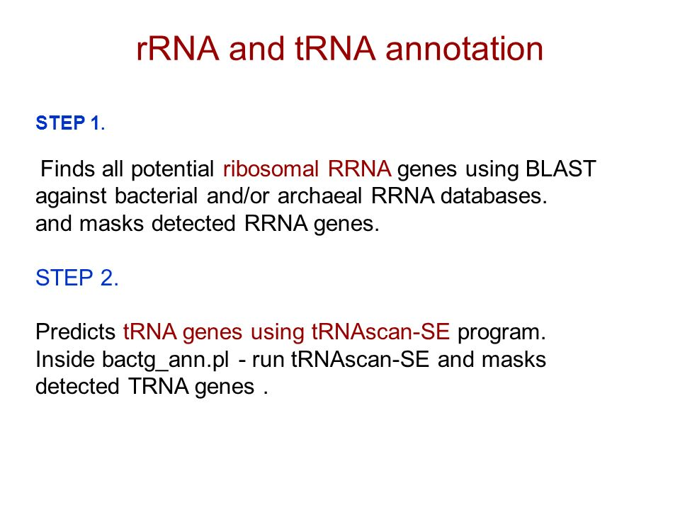 STEP 1. Finds all potential ribosomal RRNA genes using BLAST against bacterial and/or archaeal RRNA databases. and masks detected RRNA genes. STEP 2.