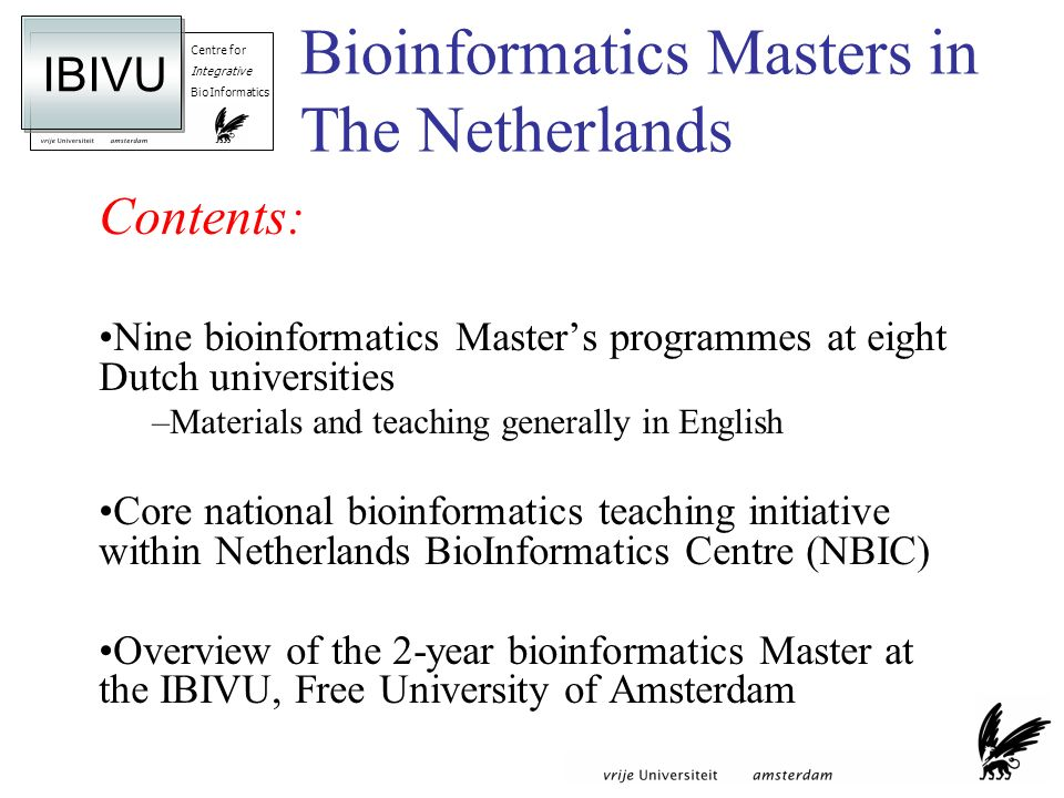 Centre for Integrative BioInformatics IBIVU Bioinformatics Masters in The Netherlands Contents: Nine bioinformatics Masters programmes at eight Dutch universities –Materials and teaching generally in English Core national bioinformatics teaching initiative within Netherlands BioInformatics Centre (NBIC) Overview of the 2-year bioinformatics Master at the IBIVU, Free University of Amsterdam