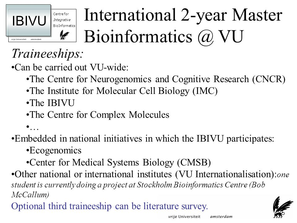 Centre for Integrative BioInformatics IBIVU Traineeships: Can be carried out VU-wide: The Centre for Neurogenomics and Cognitive Research (CNCR) The Institute for Molecular Cell Biology (IMC) The IBIVU The Centre for Complex Molecules … Embedded in national initiatives in which the IBIVU participates: Ecogenomics Center for Medical Systems Biology (CMSB) Other national or international institutes (VU Internationalisation): one student is currently doing a project at Stockholm Bioinformatics Centre (Bob McCallum) Optional third traineeship can be literature survey.