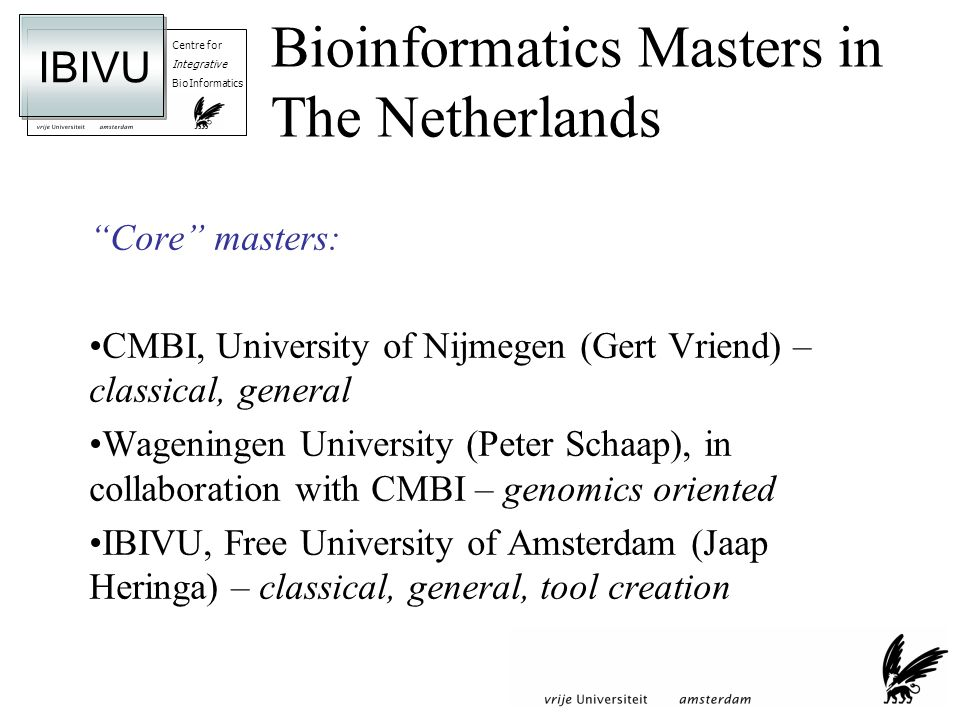 Centre for Integrative BioInformatics IBIVU Bioinformatics Masters in The Netherlands Core masters: CMBI, University of Nijmegen (Gert Vriend) – classical, general Wageningen University (Peter Schaap), in collaboration with CMBI – genomics oriented IBIVU, Free University of Amsterdam (Jaap Heringa) – classical, general, tool creation