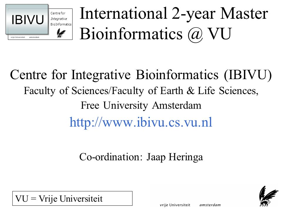 Centre for Integrative BioInformatics IBIVU International 2-year Master VU Centre for Integrative Bioinformatics (IBIVU) Faculty of Sciences/Faculty of Earth & Life Sciences, Free University Amsterdam   Co-ordination: Jaap Heringa VU = Vrije Universiteit